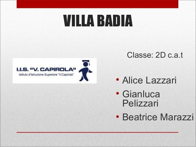 VILLA BADIA Classe: 2D c.a.t ● Alice Lazzari ● Gianluca Pelizzari ● Beatrice Marazzi
