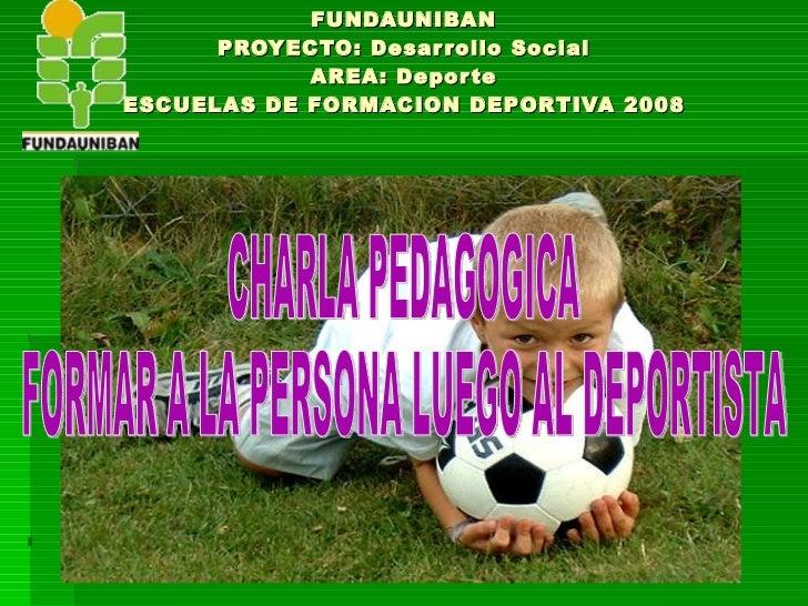 FUNDAUNIBAN PROYECTO: Desarrollo Social AREA: Deporte ESCUELAS DE FORMACION DEPORTIVA 2008 CHARLA PEDAGOGICA FORMAR A LA P...