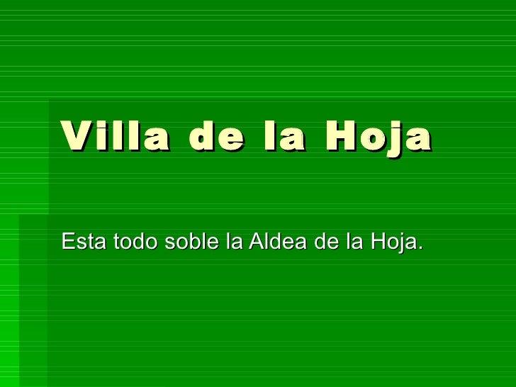 Villa de la Hoja Esta todo soble la Aldea de la Hoja.