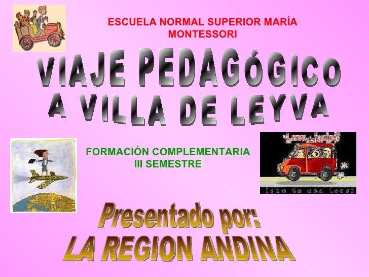 VIAJE PEDAGÓGICO A VILLA DE LEYVA Presentado por: LA REGION ANDINA ESCUELA   NORMAL SUPERIOR MARÍA MONTESSORI FORMACIÓN CO...
