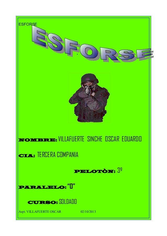 """ESFORSE NOMBRE: VILLAFUERTE SINCHE OSCAR EDUARDO CIA: TERCERA COMPANIA PELOTÒN: 3º PARALELO: """"O"""" CURSO: SOLDADO Aspt. VILL..."""