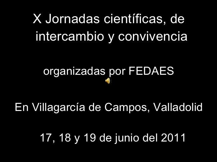 <ul><li>X Jornadas científicas, de intercambio y convivencia   </li></ul><ul><li>organizadas por FEDAES </li></ul><ul><li>...