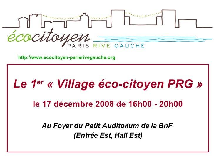<ul><li>Le 1 er  «Village éco-citoyenPRG » </li></ul><ul><li>le 17 décembre 2008 de 16h00 - 20h00 </li></ul><ul><li>Au F...