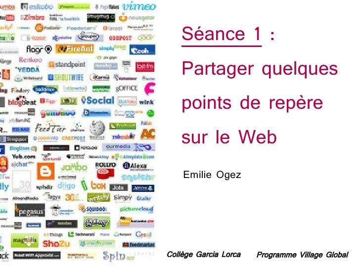 Séance 1 :     Partager quelques     points de repère     sur le Web     Emilie Ogez     Collège Garcia Lorca   Programme ...