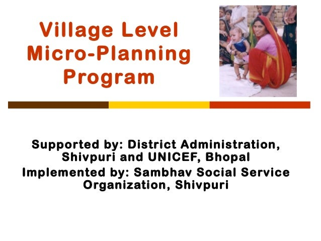 Village LevelMicro-Planning   Program Supported by: District Administration,     Shivpuri and UNICEF, BhopalImplemented by...