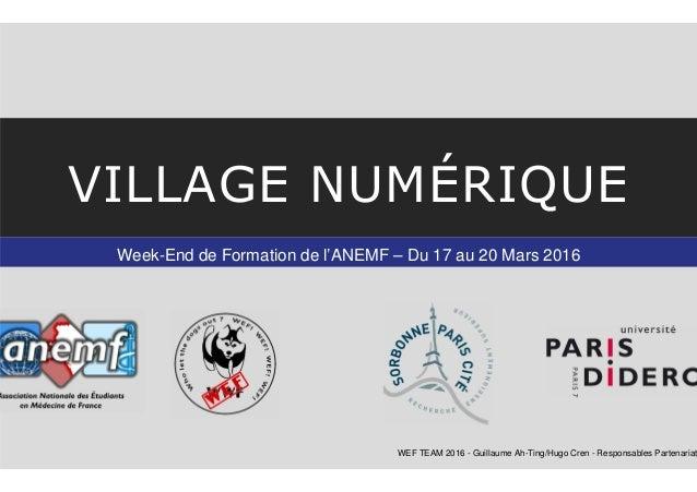 Week-End de Formation de l'ANEMF – Du 17 au 20 Mars 2016 VILLAGE NUMÉRIQUE WEF TEAM 2016 - Guillaume Ah-Ting/Hugo Cren - R...