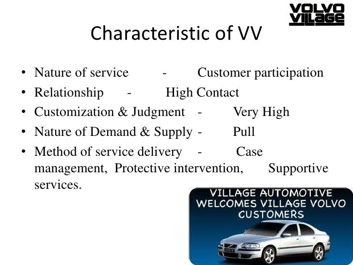 case village volvo 1 describe village volvo's service package: 2 how are the distinctive characteristics of a service firm illustrated by village volvo: 3 characterize village volvo in regard to the nature ofthe service act, the relationship with customers, customization andjudgment, the nature ofdemand and supply, and method ofservice delivery.