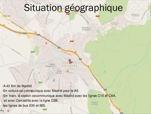 Situation géographique -A 40 Km de Madrid -En voiture se communique avec Madrid pour la A6 -En train, la station cecommuni...