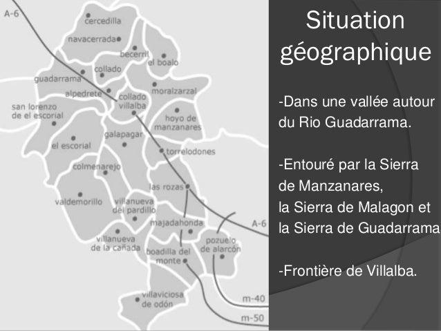 Situation géographique -Dans une vallée autour du Rio Guadarrama. -Entouré par la Sierra de Manzanares, la Sierra de Malag...