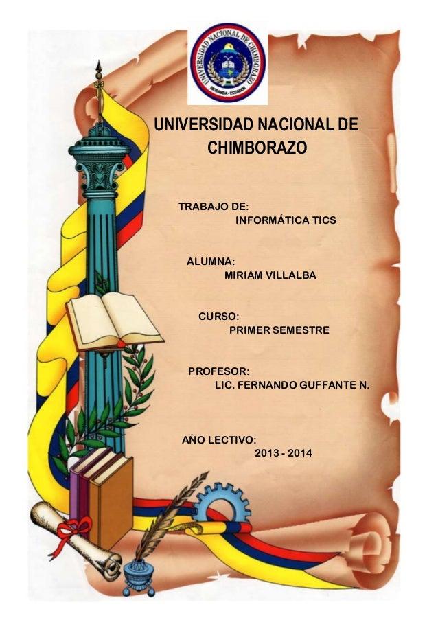 UNIVERSIDAD NACIONAL DE CHIMBORAZO TRABAJO DE: INFORMÁTICA TICS  ALUMNA: MIRIAM VILLALBA  CURSO: PRIMER SEMESTRE  PROFESOR...