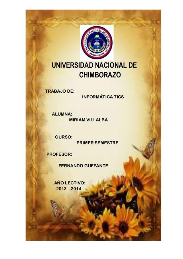 UNIVERSIDAD NACIONAL DE CHIMBORAZO TRABAJO DE: INFORMÁTICA TICS  ALUMNA: MIRIAM VILLALBA  CURSO: PRIMER SEMESTRE PROFESOR:...