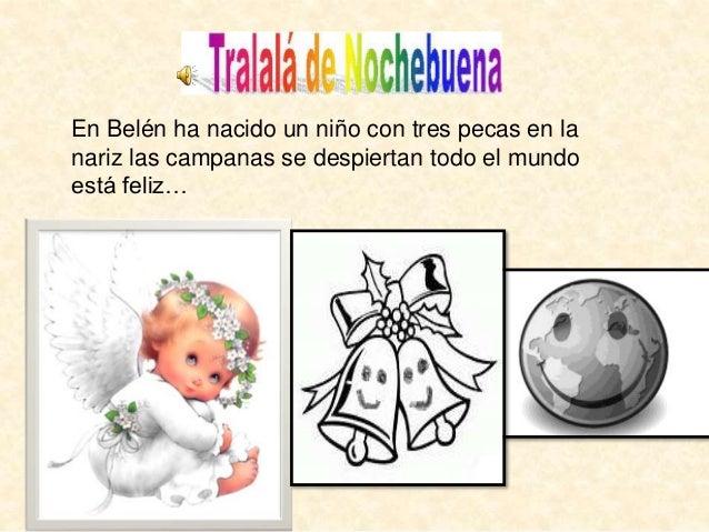 En Belén ha nacido un niño con tres pecas en la  nariz las campanas se despiertan todo el mundo  está feliz…
