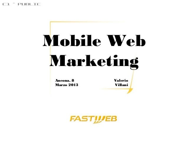 C1 – PUBLIC              Mobile Web              Marketing               Ancona, 8    Valerio               Marzo 2013   V...