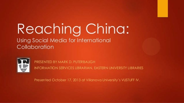 Reaching China: Using Social Media for International Collaboration PRESENTED BY MARK D. PUTERBAUGH INFORMATION SERVICES LI...