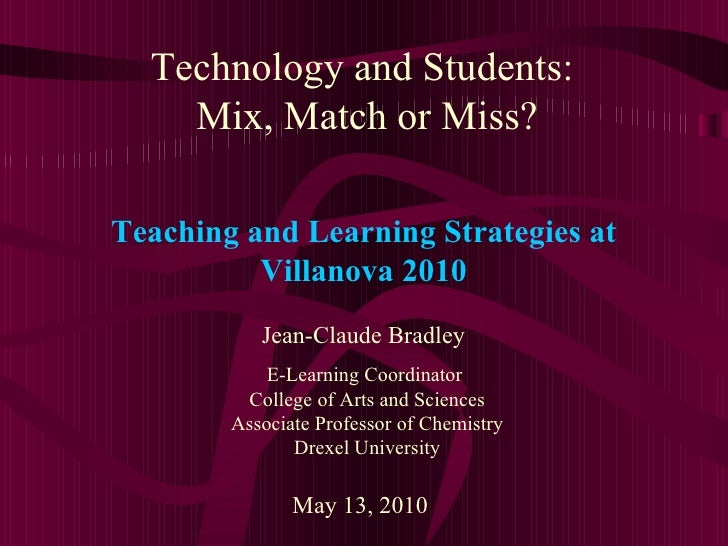 Technology and Students:  Mix, Match or Miss? Jean-Claude Bradley E-Learning Coordinator  College of Arts and Sciences Ass...