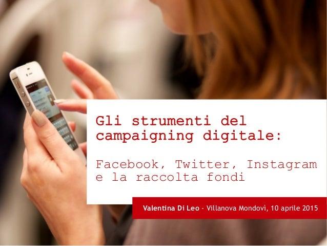 Gli strumenti del campaigning digitale: Facebook, Twitter, Instagram e la raccolta fondi Valentina Di Leo - Villanova Mond...