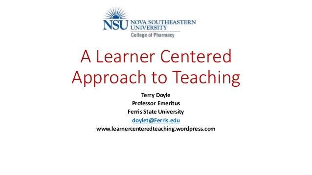 A Learner Centered Approach to Teaching Terry Doyle Professor Emeritus Ferris State University doylet@Ferris.edu www.learn...