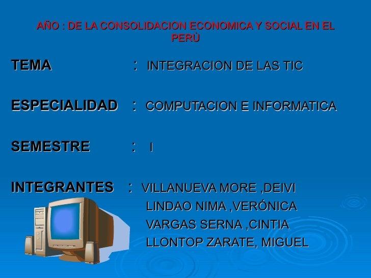 AÑO : DE LA CONSOLIDACION ECONOMICA Y SOCIAL EN EL PERÙ TEMA   :  INTEGRACION DE LAS TIC ESPECIALIDAD   :  COMPUTACION E I...