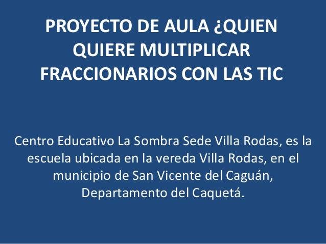 PROYECTO DE AULA ¿QUIEN QUIERE MULTIPLICAR FRACCIONARIOS CON LAS TIC Centro Educativo La Sombra Sede Villa Rodas, es la es...