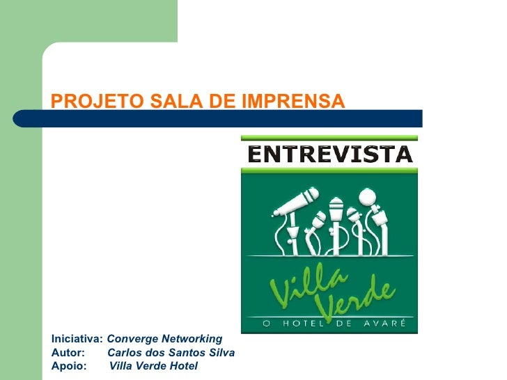 PROJETO SALA DE IMPRENSAIniciativa: Converge NetworkingAutor:      Carlos dos Santos SilvaApoio:      Villa Verde Hotel