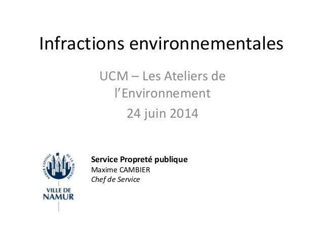 Infractions environnementales UCM – Les Ateliers de l'Environnement 24 juin 2014 Service Propreté publique Maxime CAMBIER ...