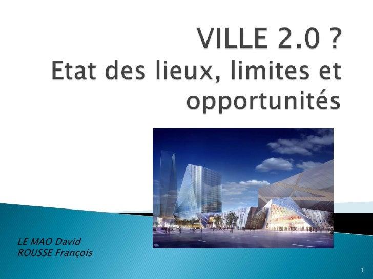 VILLE 2.0 ? Etat des lieux, limites et opportunités<br />LE MAO David<br />ROUSSE François<br />1<br />