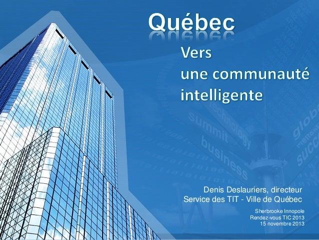 Denis Deslauriers, directeur Service des TIT - Ville de Québec Sherbrooke Innopole Rendez-vous TIC 2013 15 novembre 2013