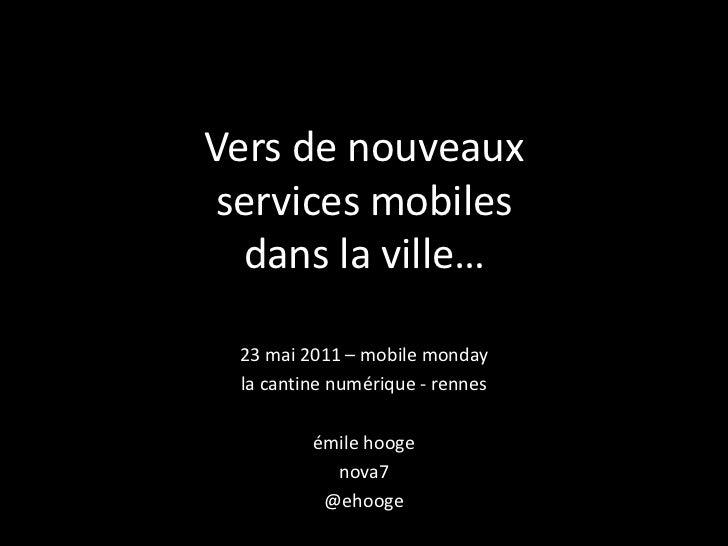 Vers de nouveauxservices mobilesdans la ville… <br />23 mai 2011 – mobile monday<br />la cantine numérique - rennes<br />é...