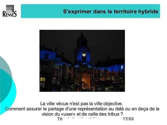 Titre de la présentation 17/XX S'exprimer dans le territoire hybride La ville vécue n'est pas la ville objective. Comment ...