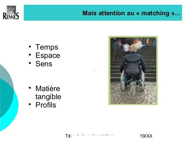 Titre de la présentation 19/XX Mais attention au « matching »...  Temps  Espace  Sens  Matière tangible  Profils
