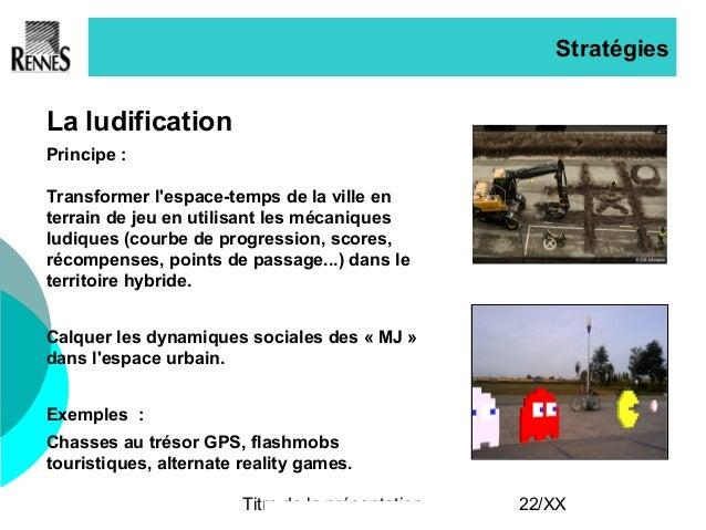Titre de la présentation 22/XX Stratégies La ludification Principe : Transformer l'espace-temps de la ville en terrain de ...