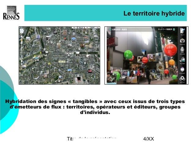 Titre de la présentation 4/XX Le territoire hybride Hybridation des signes «tangibles» avec ceux issus de trois types d'...
