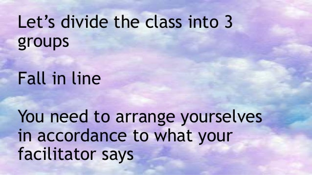 Let's divide the class into 3 groups Fall in line You need to arrange yourselves in accordance to what your facilitator sa...