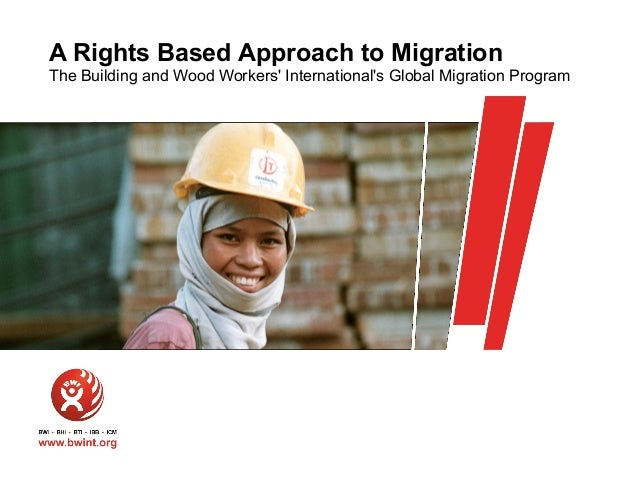A Rights Based Approach to Migration The Building and Wood Workers' International's Global Migration Program