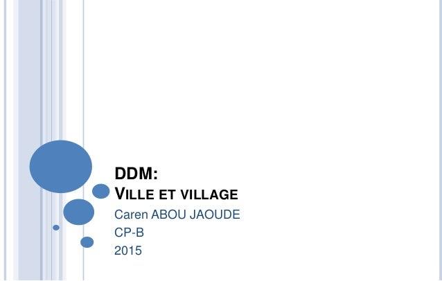 DDM: VILLE ET VILLAGE Caren ABOU JAOUDE CP-B 2015