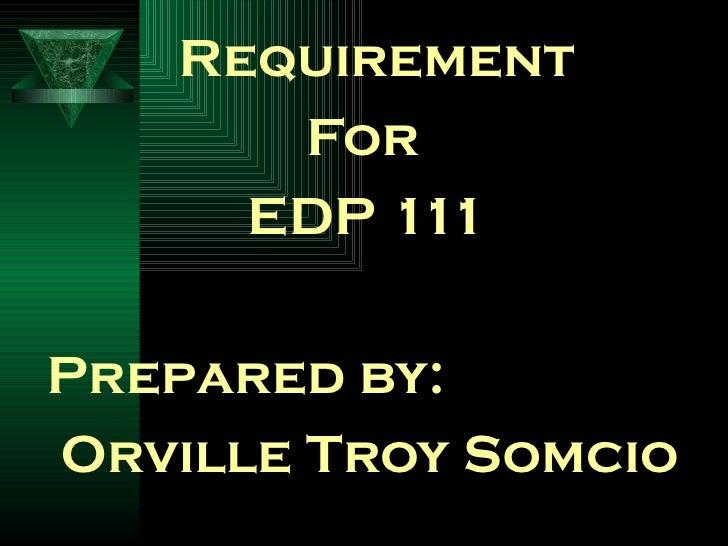 <ul><li>  Requirement  </li></ul><ul><li>  For  </li></ul><ul><li>  EDP 111 </li></ul><ul><li>Prepared by:  </li></ul><ul>...