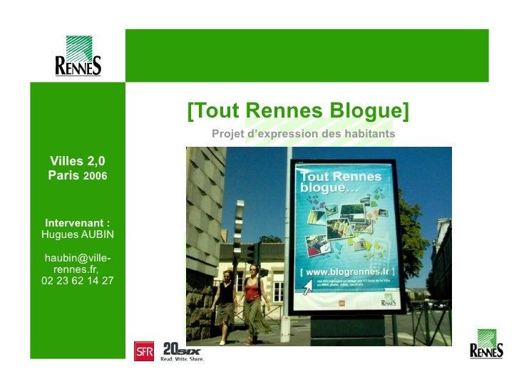 Villes 2,0 Paris  2006 Intervenant : Hugues AUBIN haubin@ville-rennes.fr,  02 23 62 14 27 <ul><li>[Tout Rennes Blogue] </l...