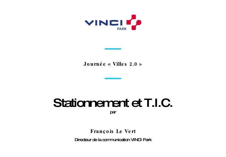 Directeur de la communication VINCI Park François Le Vert Journée «Villes 2.0» Stationnement et T.I.C. par