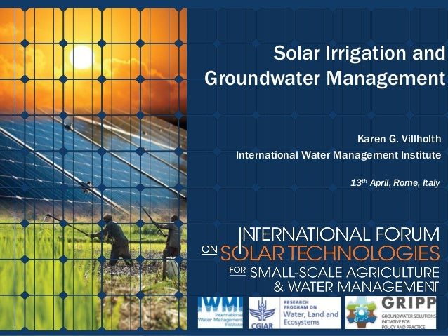 Solar Irrigation and Groundwater Management Karen G. Villholth International Water Management Institute 13th April, Rome, ...