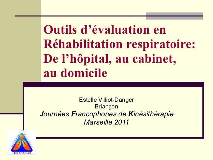 Outils d'évaluation en Réhabilitation respiratoire: De l'hôpital, au cabinet,  au domicile Estelle Villiot-Danger Briançon...