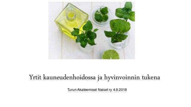 Yrtit kauneudenhoidossa ja hyvinvoinnin tukena Turun Akateemiset Naiset ry 4.9.2018
