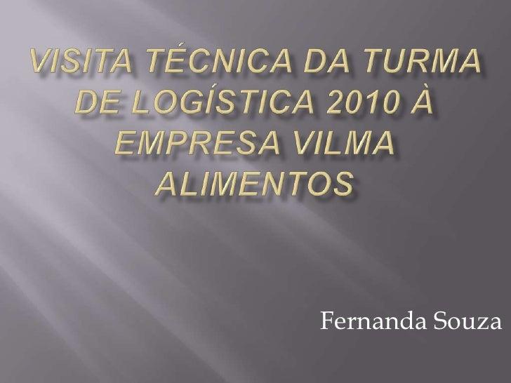 VISITA TÉCNICA DA TURMA DE LOGÍSTICA 2010 À EMPRESA VILMA ALIMENTOS<br />Fernanda Souza<br />
