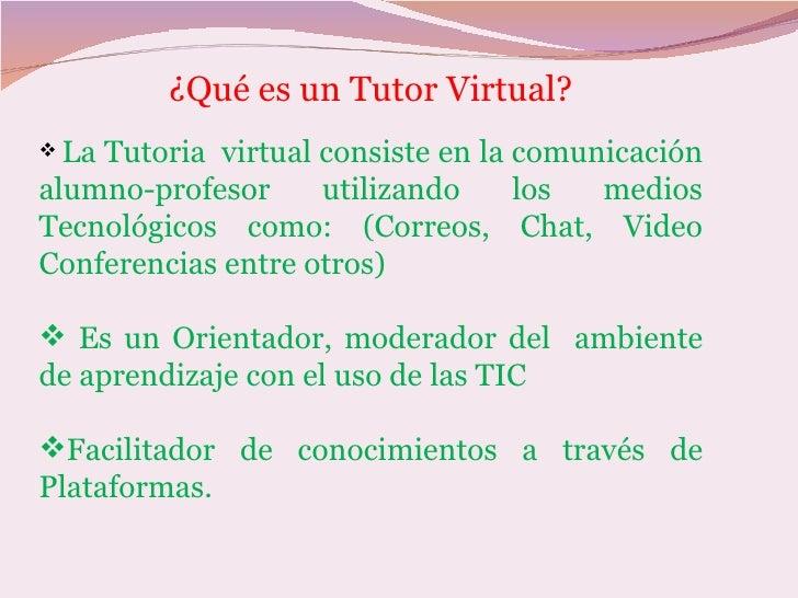 ¿Qué es un Tutor Virtual?  LaTutoria virtual consiste en la comunicación alumno-profesor     utilizando     los  medios T...