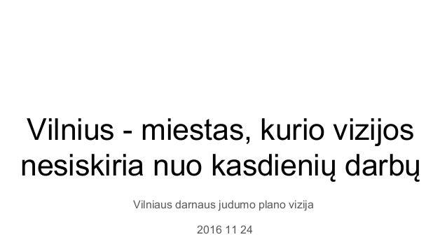 Vilnius - miestas, kurio vizijos nesiskiria nuo kasdienių darbų Vilniaus darnaus judumo plano vizija 2016 11 24