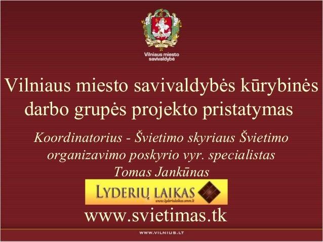 Vilniaus miesto savivaldybės kūrybinės  darbo grupės projekto pristatymas   Koordinatorius - Švietimo skyriaus Švietimo   ...