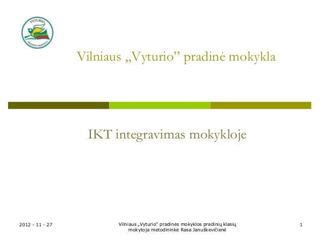 """Vilniaus """"Vyturio"""" pradinė mokykla                  IKT integravimas mokykloje2012 - 11 - 27          Vilniaus """"Vyturio"""" p..."""