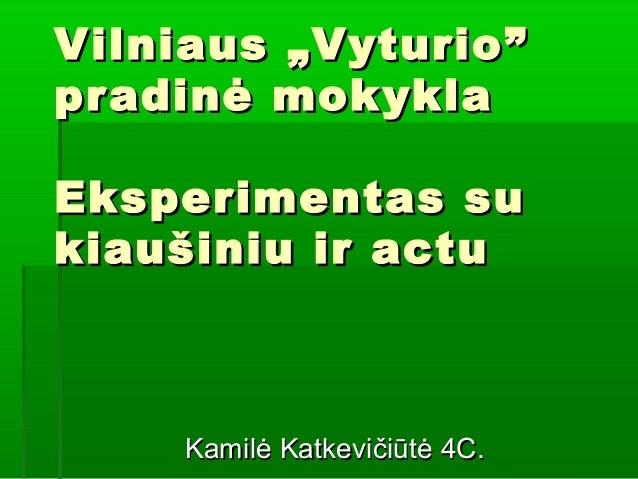 """Vilniaus """" Vyturio """" pr adi nė mok ykla Eksperimentas su kiau š iniu i r actu  Kamilė Katkevičiūtė 4C."""