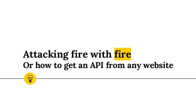 Attacking fire with fire Or how to get an API from any website