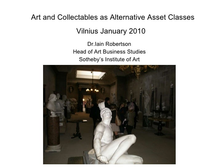 Art and Collectables as Alternative Asset Classes Vilnius January 2010   Dr.Iain Robertson Head of Art Business Studies So...