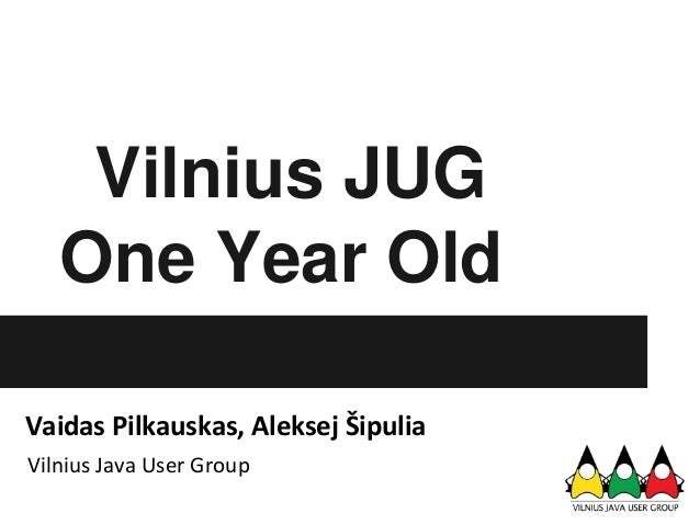 Vilnius JUG   One Year OldVaidas Pilkauskas, Aleksej ŠipuliaVilnius Java User Group